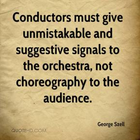 George Szell - Conductors must give unmistakable and suggestive signals to the orchestra, not choreography to the audience.