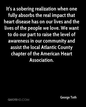 George Toth - It's a sobering realization when one fully absorbs the real impact that heart disease has on our lives and the lives of the people we love. We want to do our part to raise the level of awareness in our community and assist the local Atlantic County chapter of the American Heart Association.