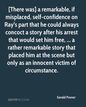 Gerald Posner - [There was] a remarkable, if misplaced, self-confidence on Ray's part that he could always concoct a story after his arrest that would set him free, ... a rather remarkable story that placed him at the scene but only as an innocent victim of circumstance.