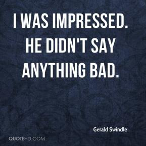 Gerald Swindle - I was impressed. He didn't say anything bad.