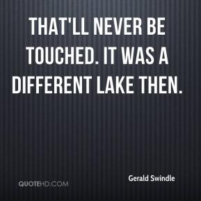 Gerald Swindle - That'll never be touched. It was a different lake then.
