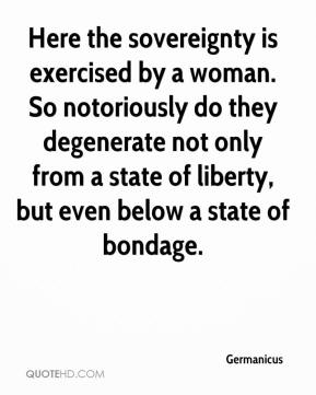 Here the sovereignty is exercised by a woman. So notoriously do they degenerate not only from a state of liberty, but even below a state of bondage.