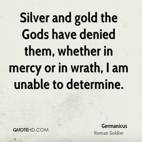 Germanicus - Silver and gold the Gods have denied them, whether in mercy or in wrath, I am unable to determine.