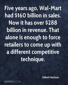 Gilbert Harrison - Five years ago, Wal-Mart had $160 billion in sales. Now it has over $288 billion in revenue. That alone is enough to force retailers to come up with a different competitive technique.