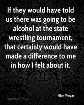 Glen Morgan - If they would have told us there was going to be alcohol at the state wrestling tournament, that certainly would have made a difference to me in how I felt about it.
