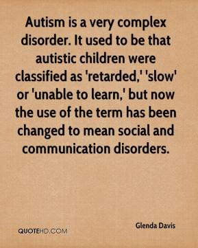 Glenda Davis - Autism is a very complex disorder. It used to be that autistic children were classified as 'retarded,' 'slow' or 'unable to learn,' but now the use of the term has been changed to mean social and communication disorders.