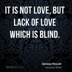 It is not love, but lack of love which is blind.