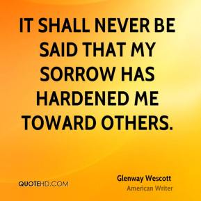 It shall never be said that my sorrow has hardened me toward others.