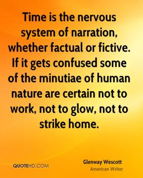 Glenway Wescott - Time is the nervous system of narration, whether factual or fictive. If it gets confused some of the minutiae of human nature are certain not to work, not to glow, not to strike home.