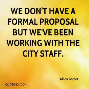 Gloria Gomez - We don't have a formal proposal but we've been working with the city staff.