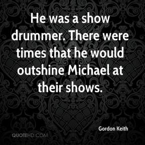 Gordon Keith - He was a show drummer. There were times that he would outshine Michael at their shows.