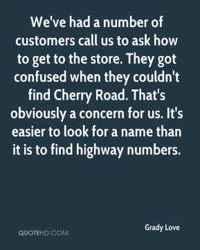 Grady Love - We've had a number of customers call us to ask how to get to the store. They got confused when they couldn't find Cherry Road. That's obviously a concern for us. It's easier to look for a name than it is to find highway numbers.