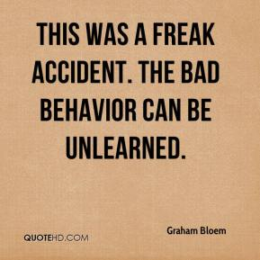 Graham Bloem - This was a freak accident. The bad behavior can be unlearned.