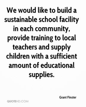 Grant Finster - We would like to build a sustainable school facility in each community, provide training to local teachers and supply children with a sufficient amount of educational supplies.