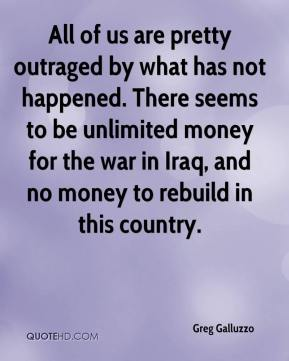 Greg Galluzzo - All of us are pretty outraged by what has not happened. There seems to be unlimited money for the war in Iraq, and no money to rebuild in this country.