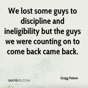 Gregg Patner - We lost some guys to discipline and ineligibility but the guys we were counting on to come back came back.
