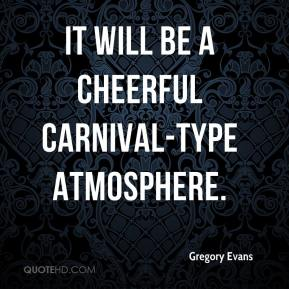 Gregory Evans - It will be a cheerful carnival-type atmosphere.