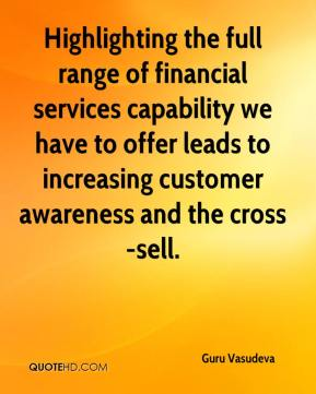 Guru Vasudeva - Highlighting the full range of financial services capability we have to offer leads to increasing customer awareness and the cross-sell.