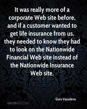 Guru Vasudeva - It was really more of a corporate Web site before, and if a customer wanted to get life insurance from us, they needed to know they had to look on the Nationwide Financial Web site instead of the Nationwide Insurance Web site.