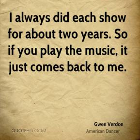 I always did each show for about two years. So if you play the music, it just comes back to me.