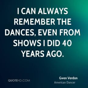 I can always remember the dances, even from shows I did 40 years ago.