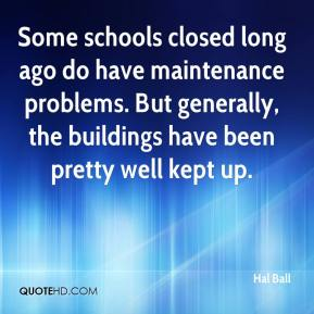 Hal Ball - Some schools closed long ago do have maintenance problems. But generally, the buildings have been pretty well kept up.