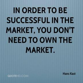 Hans Kast - In order to be successful in the market, you don't need to own the market.