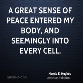 Harold E. Hughes - A great sense of peace entered my body, and seemingly into every cell.