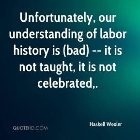 Haskell Wexler - Unfortunately, our understanding of labor history is (bad) -- it is not taught, it is not celebrated.