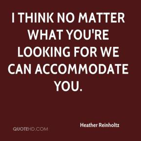 Heather Reinholtz - I think no matter what you're looking for we can accommodate you.