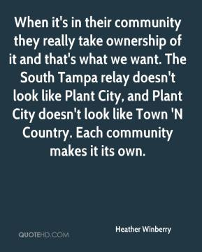 Heather Winberry - When it's in their community they really take ownership of it and that's what we want. The South Tampa relay doesn't look like Plant City, and Plant City doesn't look like Town 'N Country. Each community makes it its own.