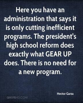 Hector Garza - Here you have an administration that says it is only cutting inefficient programs. The president's high school reform does exactly what GEAR UP does. There is no need for a new program.