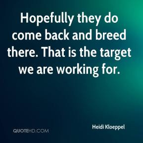 Heidi Kloeppel - Hopefully they do come back and breed there. That is the target we are working for.