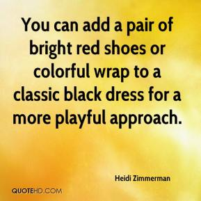 Heidi Zimmerman - You can add a pair of bright red shoes or colorful wrap to a classic black dress for a more playful approach.