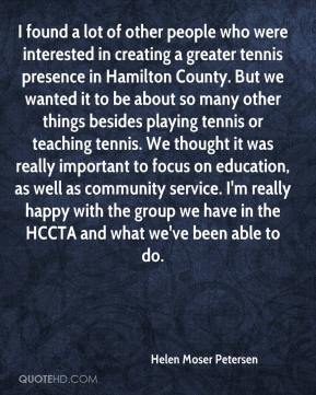 Helen Moser Petersen - I found a lot of other people who were interested in creating a greater tennis presence in Hamilton County. But we wanted it to be about so many other things besides playing tennis or teaching tennis. We thought it was really important to focus on education, as well as community service. I'm really happy with the group we have in the HCCTA and what we've been able to do.