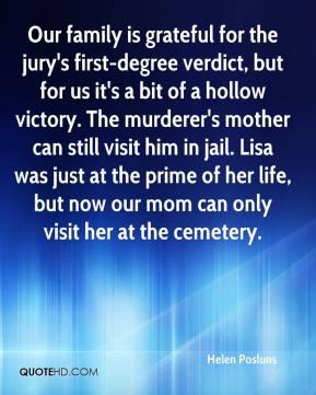 Our family is grateful for the jury's first-degree verdict, but for us it's a bit of a hollow victory. The murderer's mother can still visit him in jail. Lisa was just at the prime of her life, but now our mom can only visit her at the cemetery.