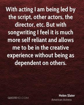 Helen Slater - With acting I am being led by the script, other actors, the director, etc. But with songwriting I feel it is much more self reliant and allows me to be in the creative experience without being as dependent on others.