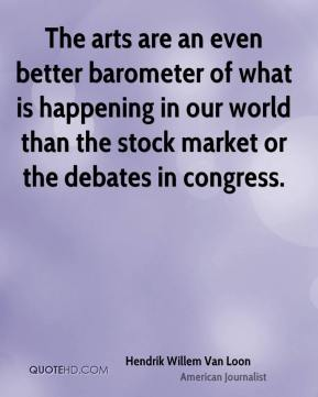Hendrik Willem Van Loon - The arts are an even better barometer of what is happening in our world than the stock market or the debates in congress.