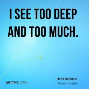I see too deep and too much.