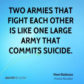 Henri Barbusse - Two armies that fight each other is like one large army that commits suicide.