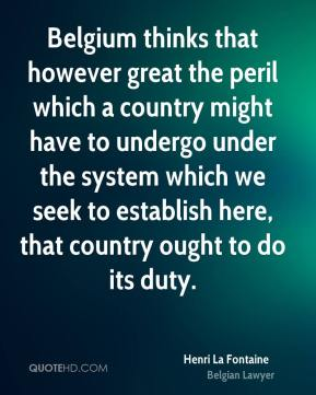 Henri La Fontaine - Belgium thinks that however great the peril which a country might have to undergo under the system which we seek to establish here, that country ought to do its duty.
