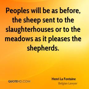 Henri La Fontaine - Peoples will be as before, the sheep sent to the slaughterhouses or to the meadows as it pleases the shepherds.