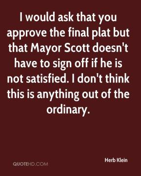 Herb Klein - I would ask that you approve the final plat but that Mayor Scott doesn't have to sign off if he is not satisfied. I don't think this is anything out of the ordinary.
