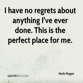 Herb Magee - I have no regrets about anything I've ever done. This is the perfect place for me.