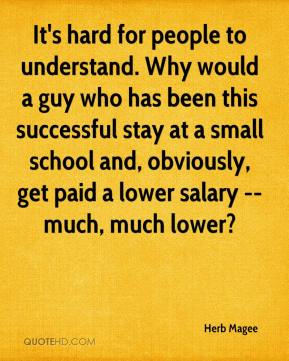 Herb Magee - It's hard for people to understand. Why would a guy who has been this successful stay at a small school and, obviously, get paid a lower salary -- much, much lower?