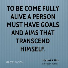 Herbert A. Otto - To be come fully alive a person must have goals and aims that transcend himself.