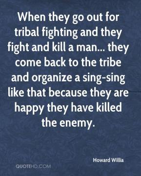 Howard Willia - When they go out for tribal fighting and they fight and kill a man... they come back to the tribe and organize a sing-sing like that because they are happy they have killed the enemy.