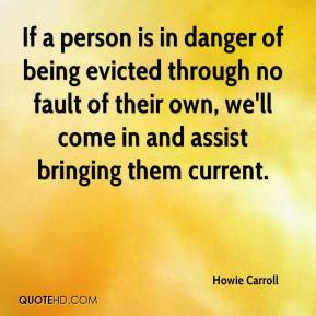 Howie Carroll - If a person is in danger of being evicted through no fault of their own, we'll come in and assist bringing them current.