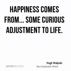 Hugh Walpole - Happiness comes from... some curious adjustment to life.