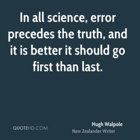 Hugh Walpole - In all science, error precedes the truth, and it is better it should go first than last.